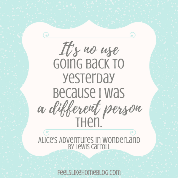 Alice's Adventures in Wonderland quote It's no use going back to yesterday because I was a different person then. - It's no use going back to yesterday because I was a different person then.- Inspirational quotes from children's books - Kids literature has many famous quotes. The best quotes and thoughts on love, life, friends, God, people, and more. Sweet words on mothers and fathers and childhood.