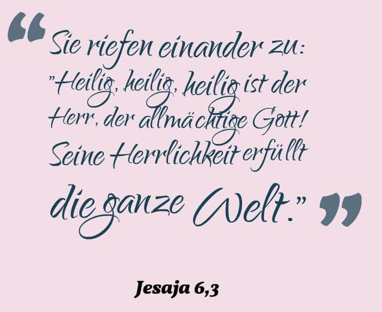 """Sie riefen einander zu: """"Heilig, heilig, heilig ist der Herr, der allmächtige Gott! Seine Herrlichkeit erfüllt die ganze Welt.""""Jesaja 6,3"""