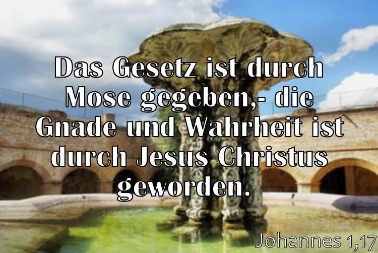 Wochenspruch 3 / 2017: Johannes 1,17: Das Gesetz ist durch Mose gegeben; die Gnade und Wahrheit ist durch Jesus Christus geworden.