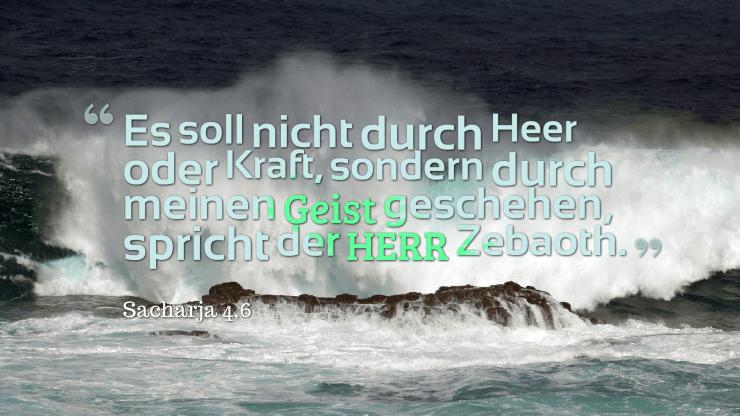 Es soll nicht durch Heer oder Kraft, sondern durch meinen Geist geschehen, spricht der HERR Zebaoth. - Sacharja 4,6