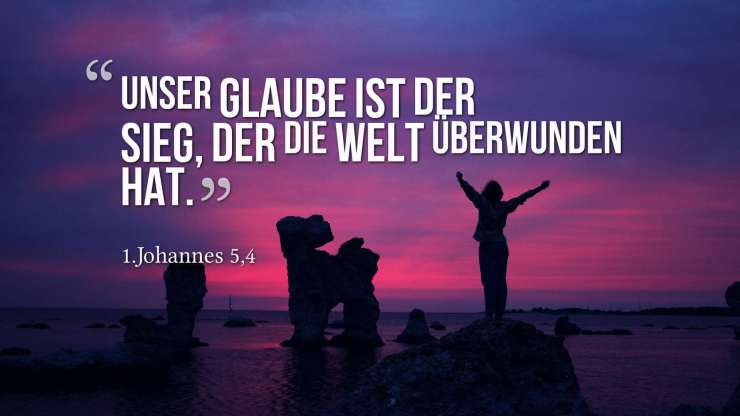 Unser Glaube ist der Sieg, der die Welt überwunden hat. - 1.Johannes 5,4