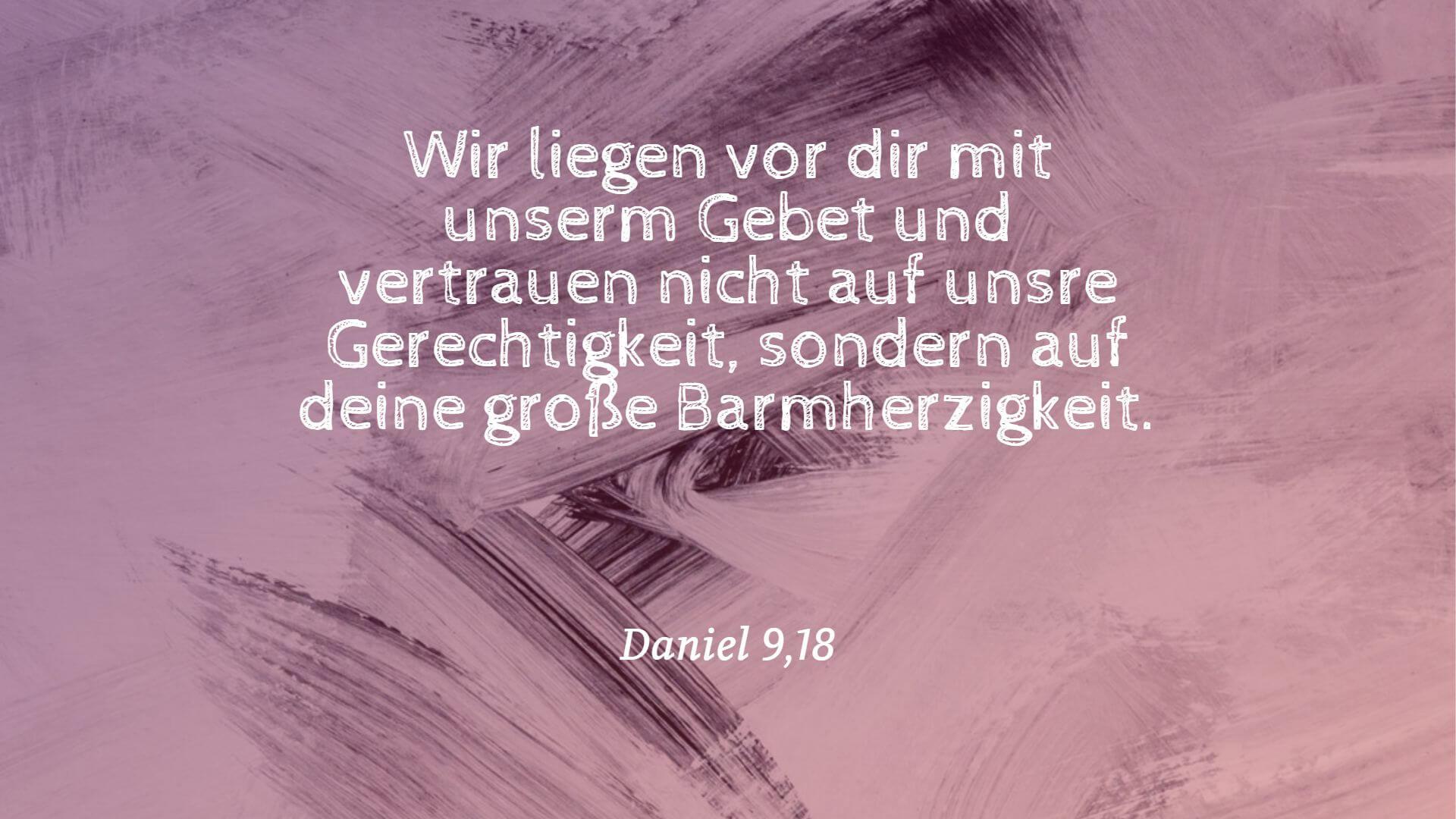 Wir liegen vor dir mit unserm Gebet und vertrauen nicht auf unsre Gerechtigkeit, sondern auf deine große Barmherzigkeit. - Daniel 9,18