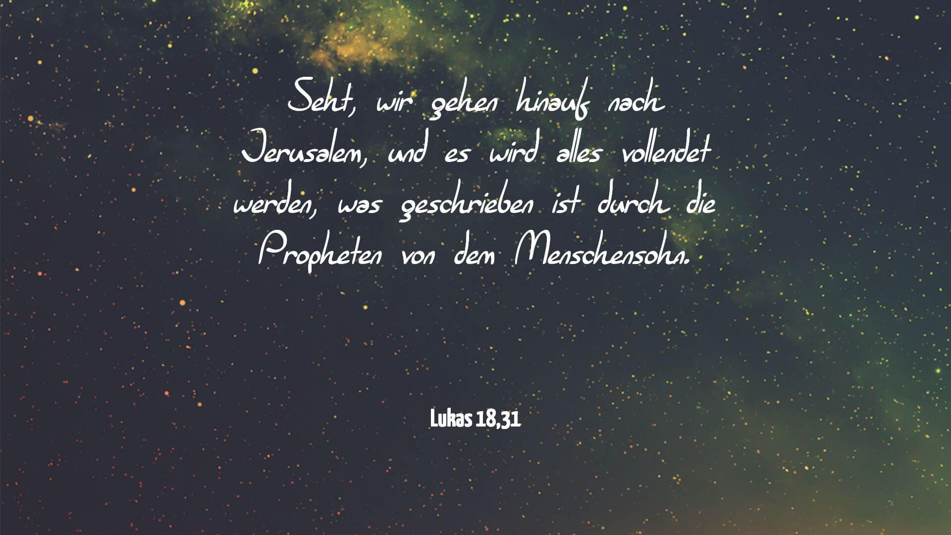 Seht, wir gehen hinauf nach Jerusalem, und es wird alles vollendet werden, was geschrieben ist durch die Propheten von dem Menschensohn. - Lukas 18,31