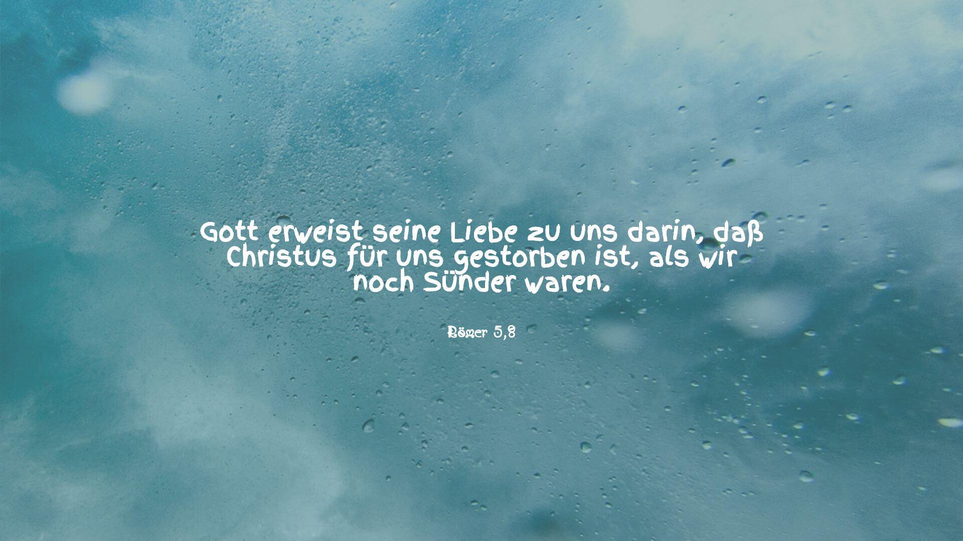 Gott erweist seine Liebe zu uns darin, daß Christus für uns gestorben ist, als wir noch Sünder waren. - Römer 5,8