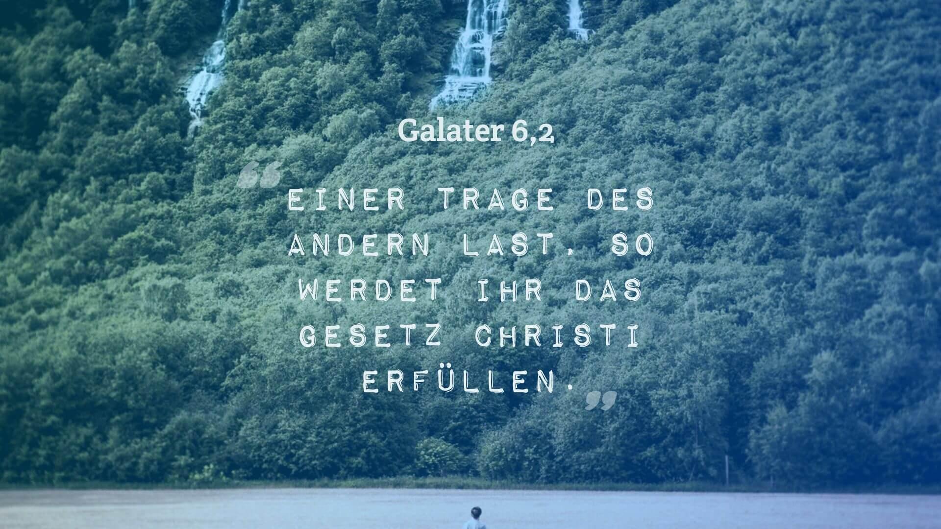 Einer trage des andern Last, so werdet ihr das Gesetz Christi erfüllen. - Galater 6,2