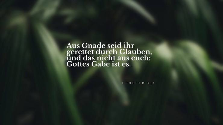 Aus Gnade seid ihr gerettet durch Glauben, und das nicht aus euch: Gottes Gabe ist es. - Epheser 2,8