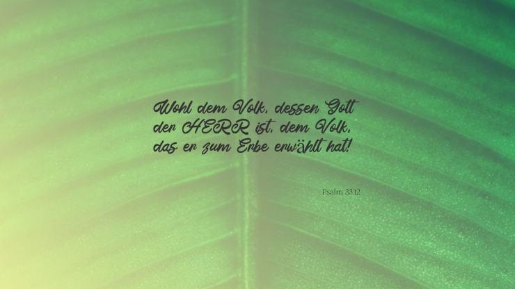 Wohl dem Volk, dessen Gott der HERR ist, dem Volk, das er zum Erbe erwählt hat! - Psalm 33,12