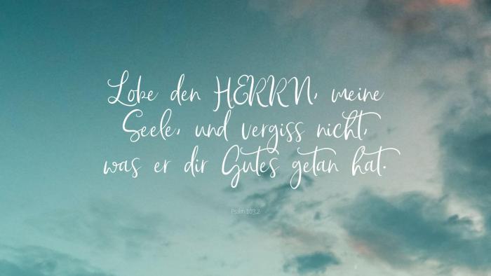 Lobe den HERRN, meine Seele, und vergiss nicht, was er dir Gutes getan hat. - Psalm 103,2