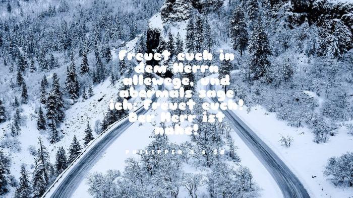 Freuet euch in dem Herrn allewege, und abermals sage ich: Freuet euch! Der Herr ist nahe! - Philipper 4,4.5b