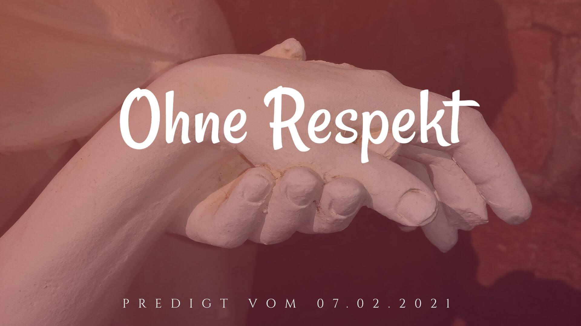 Ohne Respekt. Predigt vom 07.02.2021