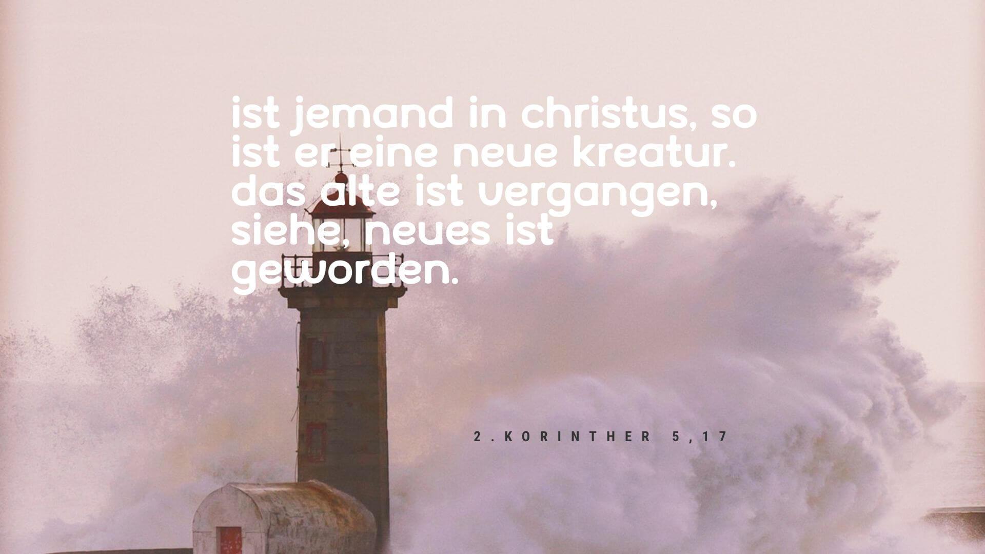 Ist jemand in Christus, so ist er eine neue Kreatur. das Alte ist vergangen, siehe, Neues ist geworden. - 2.Korinther 5,17