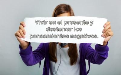 Vivir en el presente y desterrar los pensamientos negativos.