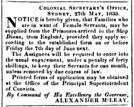 NOTICE is hereby given, that Families who are in want of Female Servants, may be supplied from the Prisoners arrived in the Ship Diana, from England, provided they apply according to the established form on or before Friday the 7th day of June next. The Assignees will be required to enter into the usual engagement, under a penalty of forty shillings, to keep their Servants for one month, unless removed by due course of law. Printed forms of application may be obtained at the Office of the Principal Superintendent of Convicts.