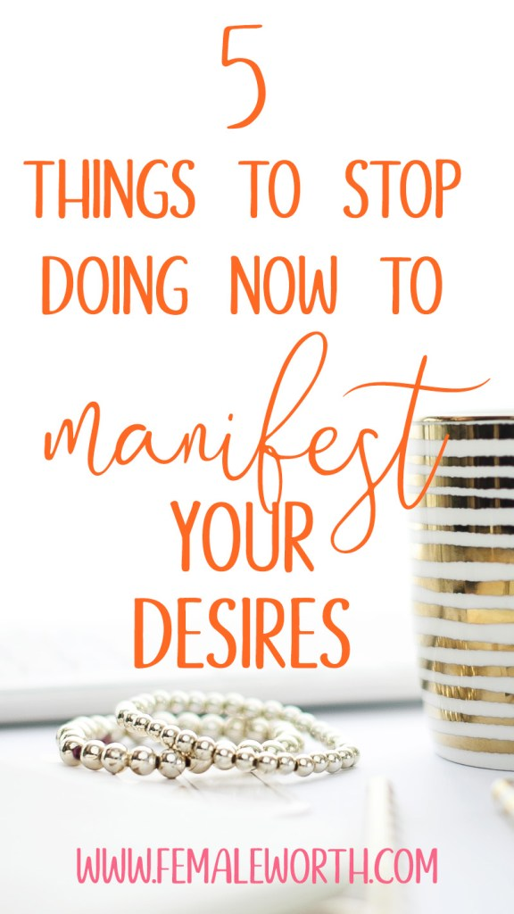 5 Things To Stop Doing Now If You Want To Manifest Your Desires