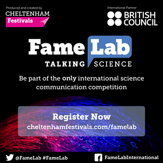 "Image may contain: text that says ""Produced Producedandcreatedby and created CHELTENHAM Festivals International Partner BRITISH COUNCIL Fame Lab TALKING SCIENCE Be part of the only international science communication competition Register Now cheltenhamfestivals.com/famelab @FameLab #FameLab f FameLabInternational"""