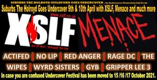 "May be an image of text that says ""SUBURBS THE HOLROYD GUILDFORD GOES UNDERCOVER An Undercover Promotion Ltd Event Suburbs The Holroyd Goes Undercover 9th & 10th April with XSLF, Menace and much more XSLEMENACE .xslf.co.uk WWW meant ACTIFED I NO LIP I RED ANGER RAGE DC I THE WIPES I WYRD SISTERS I GYB I GRIPPER LEE 3 case you are confused Undercover Festival has been moved to 15 /16 17 October 2021."""
