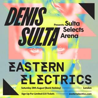 "May be an image of text that says ""DENIS SULTA Presents: Sulta Selects Arena EASTERN ELECTRICS Saturday 28th August (Bank Hoiday) London Sign Up For Limited £15 Tickets easternelectrics.com"""