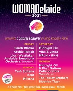 "May be an image of text that says ""DomADelaide 2021 presents 4 Sunset Concerts in King Rodney Park! FRIDAY Sarah Blasko Archie Roach Lior/ Westlake Adelaide Symphony Orchestra: Compassion SATURDAY Midnight Oil Vika & Linda MRLN X RKM SUNDAY Tash Sultana Kaiit Miiesha LIMITED TICKETS! RESERVED SEATING MONDAY Midnight Oil & First Nations Collaborators: Makarrata Live The Teskey Brothers Siberian Tiger 5-8 March 2021 King Rodney Park Ityamai-itpina Adelaide"""