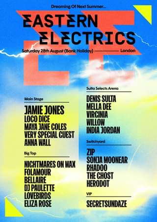 """May be an image of text that says """"Dreaming Next EASTERN ELECTRICS Saturday 28th August (Bank .ay) London Sulta Selects Arena Main Stage JAMIE JONES LOCO DICE MAYA JANE COLES VERY SPECIAL GUEST ANNA WALL DENIS SULTA MELLA DEE VIRCINIA WILLOW INDIA JORDAN Big Top Switchyard ZIP SONJA MOONEAR RHADOO THE CHOST HERODOT NICHTMARES ON WAX FOLAMOUR BELLAIRE DJ PAULETTE LOVEBIRDS ELIZA ROSE VIP SECRETSUNDAZE"""""""