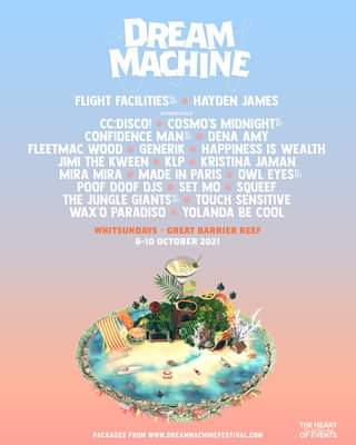 """May be an image of text that says """"DREAM MACHINE FLIGHT FACILITIESS HAYDEN JAMES ALPHABETICALLY CC:DISCO! COSMO'S MIDNIGHT CONFIDENCE MANSE DENA AMY FLEETMAC WOOD GENERIK HAPPINESS IS WEALTH JIMI THE KWEEN KLP KRISTINA JAMAN MIRA MIRA MADE IN PARIS OWL EYESST POOF DOOF DJS SET MO SQUEEF THE JUNGLE GIANTSH TOUCH SENSITIVE WAX'O PARADISO YOLANDA BE COOL WHITSUNDAYS GREAT BARRIER REEF 6-10 OCTOBER 2021 PACKAGES FROM WWW.DREAMMACHINEFESTIVAL.COM THEHEART OFEVENTS"""""""