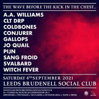 """May be an image of text that says """"THE WAVE BEFORE THE KICK IN THE CHEST... A.A. WILLIAMS CLT DRP COLDBONES CONJURER GALLOPS JO QUAIL PIJN SANG FROID SVALBARD WITCH FEVER SATURDAY 4THSEPTEMBER 2021 LEEDS BRUDENELL SOCIAL CLUB TICKETS £20 FROM BRUDENELLSOCIALCLUB.CO.UK 14+ (UNDER 16s MUST EACCOMPANIEDB 18+ 12PM DOORS TWOSTAGES NOCLASHES OUTDOOR AREA FOOD DRINK heed"""""""