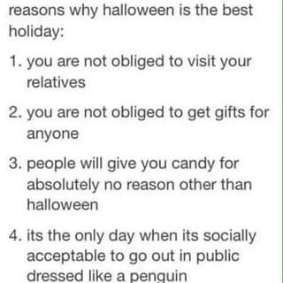 """May be an image of text that says """"reasons why halloween is the best holiday: you are not obliged to visit your relatives 2. you are not obliged to get gifts for anyone 3. people will give you candy for absolutely no reason other than halloween 4. its the only day when its socially acceptable to go out in public dressed like a penguin"""""""