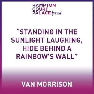 """May be an image of one or more people and text that says """"HAMPTON COURT PALACE festival """"STANDING IN THE SUNLIGHT LAUGHING, HIDE BEHIND A RAINBOW'S WALL"""" VAN MORRISON"""""""
