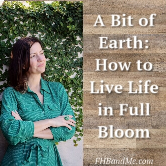 A Bit of Earth: How to Live Life in FULL BLOOM.
