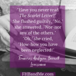 """Have you never read The Scarlet Letter?""She flushed guiltily, ""No,"" she answered. ""Nor-nor any of the others.""""Oh,"" she cried, ""How-how you havebeen neglected!"""