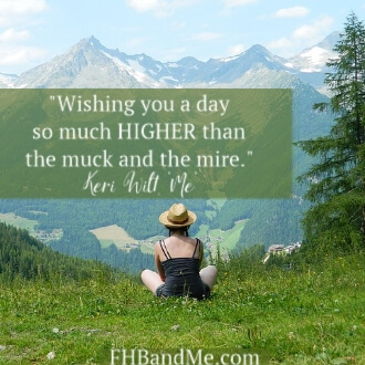 """""""Wishing you a day so much HIGHER than the muck and the mire."""""""