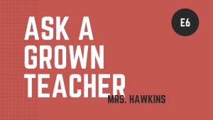 Ask a Grown Teacher: E6 Ms. Hawkins