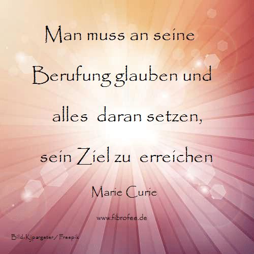 Man muss an seine Berufung glauben und alles daran setzen, sein Ziel zu erreichen. Marie Curie