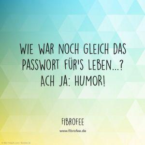 """Zitat vor buntem Hintergrund: """"Wie war noch gleich das Passwort für`s Leben...? Ach ja: Humor!"""" FibroFee, lies mehr auf fibrofee.de"""