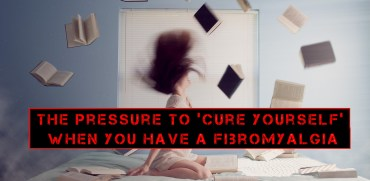 "The Pressure to ""Cure Yourself"" When You Have a Fibromyalgia"