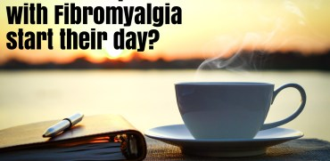 waking up with fibro. How do people with fibromyaliga start their day