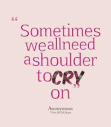 sometime we all need a shoulder to cry on
