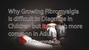 Read more about the article Why Growing Fibromyalgia is difficult to Diagnose in Children but it is much more common in Adults?