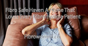 """Read more about the article """"Fibro Safe Haven"""" A Home That Loves Every Fibromyalgia Patient"""