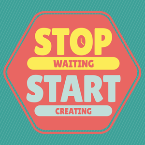 Stop Waiting, Start Creating