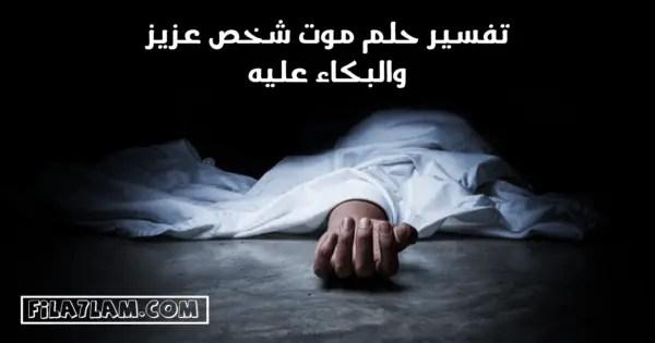 تفسير حلم موت شخص عزيز والبكاء عليه بشدة في المنام في الاحلام