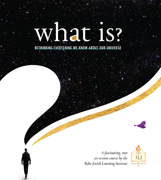 What is? Rethinking Everything we Know About Our Universe. A fascinating, new six-session course by the Rohr Jewish Learning Institute