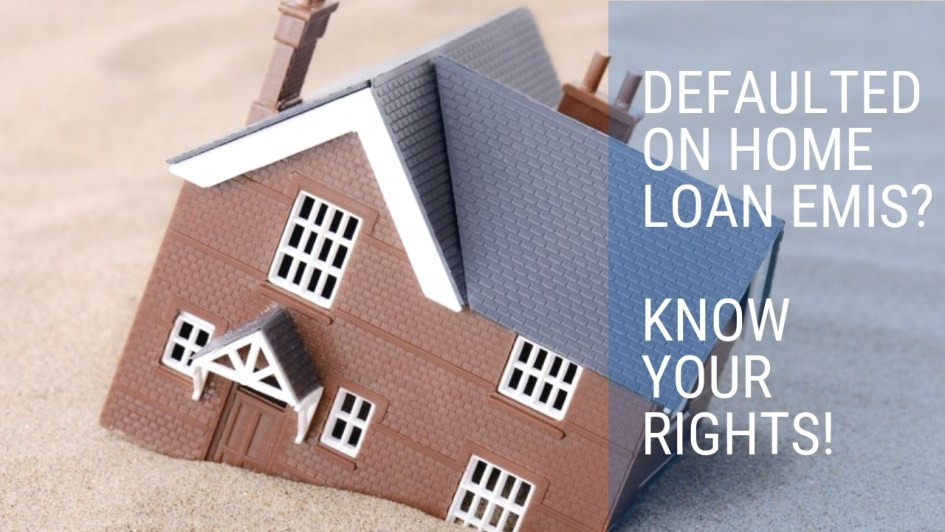 Defaulted On Home Loan EMIs? Know Your Rights!
