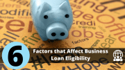 6 Factors that Affect Your Business Loan Eligibility