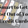 Be Smart to Get the Most Out of Your Credit Cards