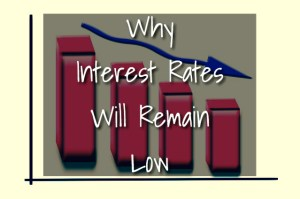 Why Interest Rates Will Remain Low