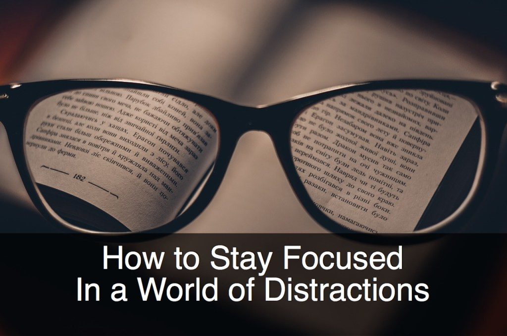 How to Stay Focused In a World of Distractions