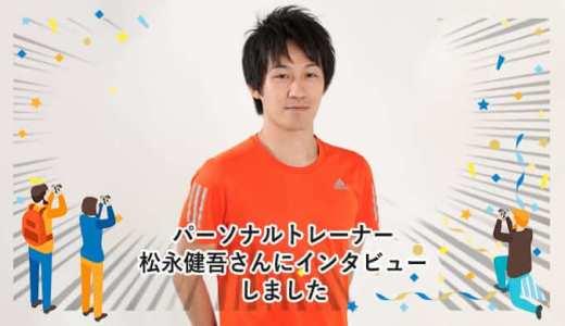 パーソナルトレーナー松永健吾さんにインタビューしました。