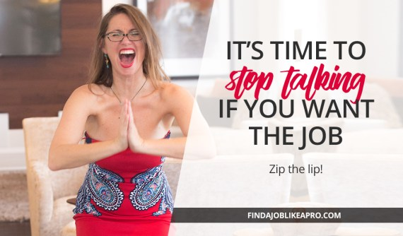 It's the time to stop talking if you want the job!