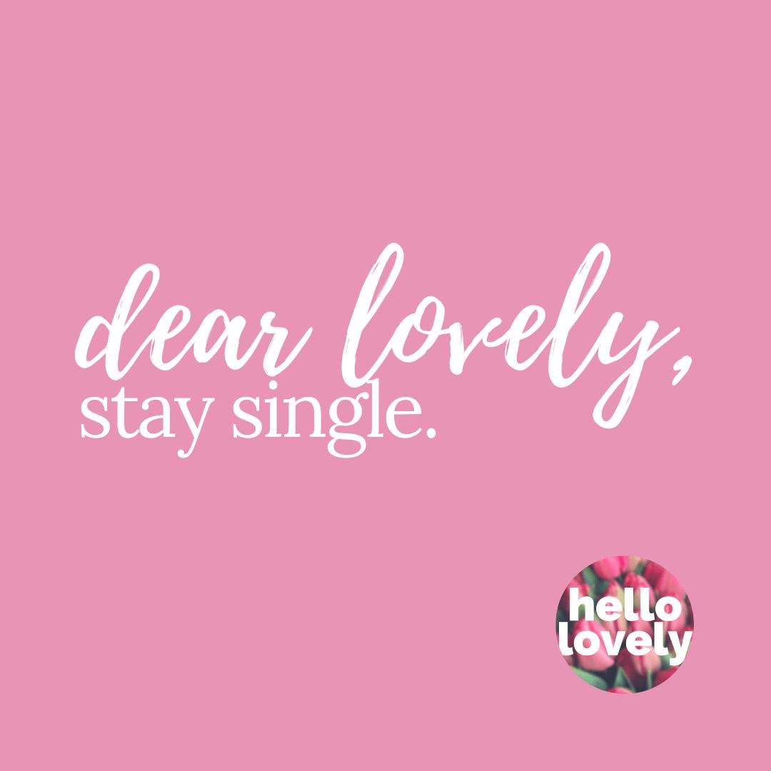 dear lovely, stay single