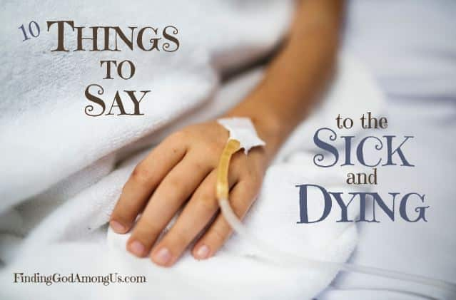 It's hard to know what to say to the sick or dying? What are things to say to a sick friend? These 10 sure-fire words of kindness and caring will help you.